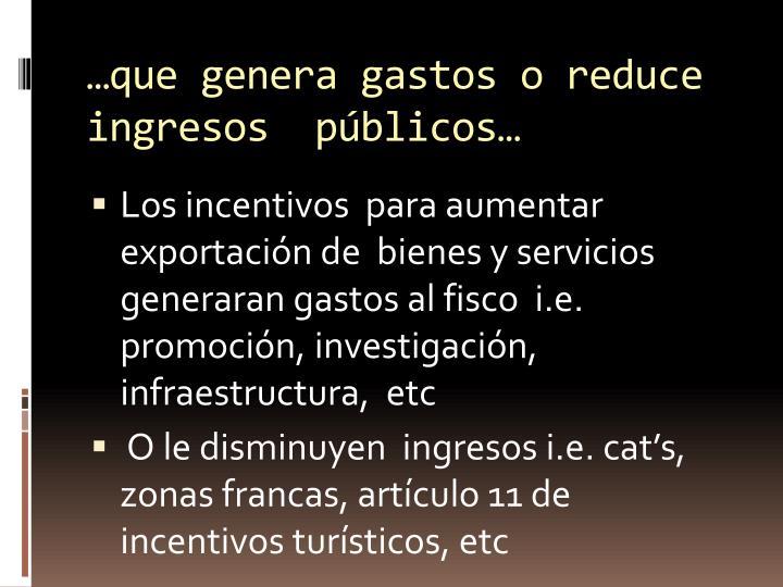 …que genera gastos o reduce ingresos  públicos…