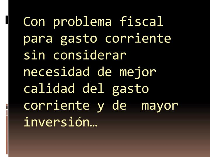 Con problema fiscal para gasto corriente sin considerar necesidad de mejor calidad del gasto corriente y de  mayor inversión…