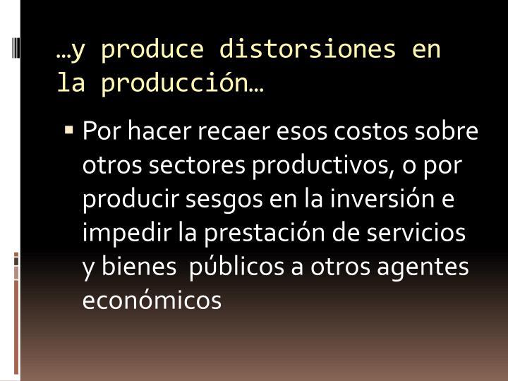 …y produce distorsiones en la producción…