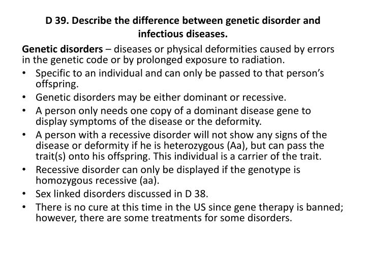 D 39. Describe the difference between genetic disorder and infectious diseases.