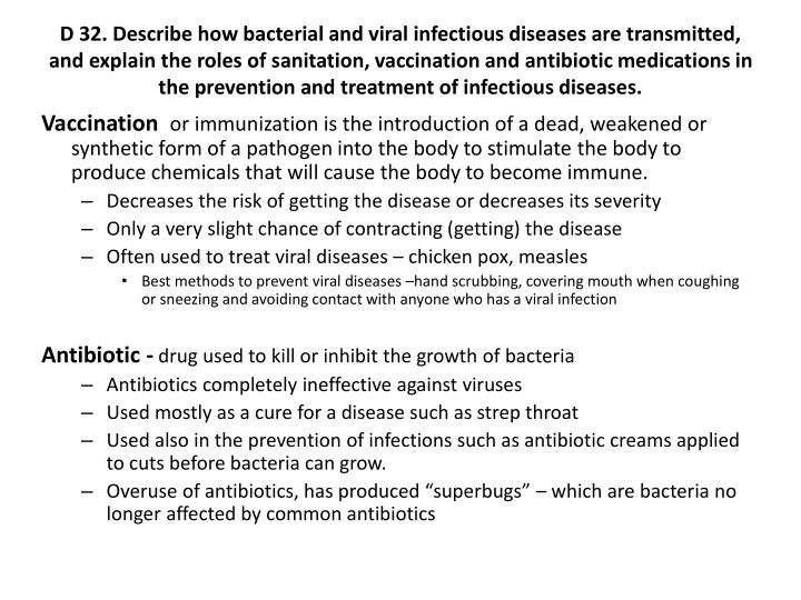 D 32. Describe how bacterial and viral infectious diseases are transmitted, and explain the roles of sanitation, vaccination and antibiotic medications in the prevention and treatment of infectious diseases.