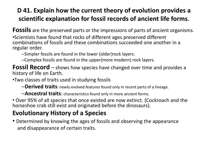 D 41. Explain how the current theory of evolution provides a scientific explanation for fossil records of ancient life forms