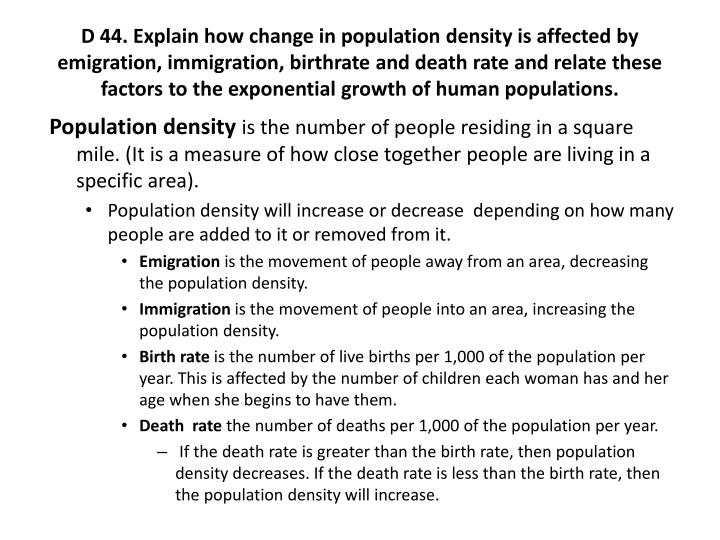 D 44. Explain how change in population density is affected by emigration, immigration, birthrate and death rate and relate these factors to the exponential growth of human populations.