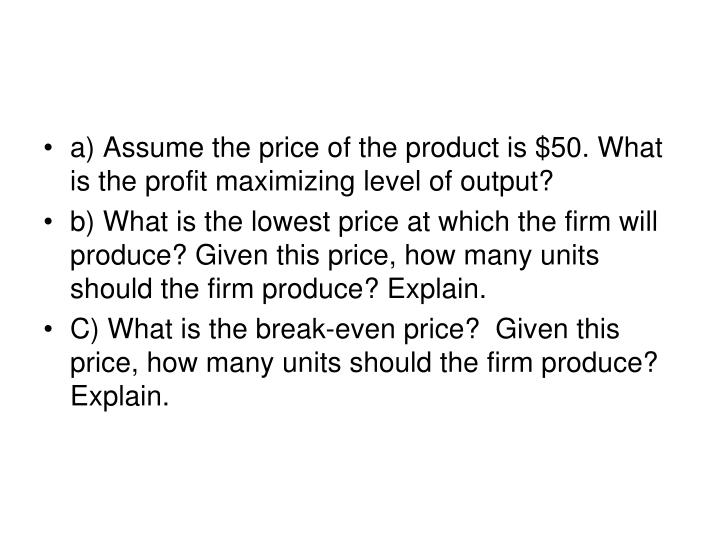 a) Assume the price of the product is $50. What is the profit maximizing level of output?
