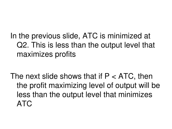 In the previous slide, ATC is minimized at Q2. This is less than the output level that maximizes profits