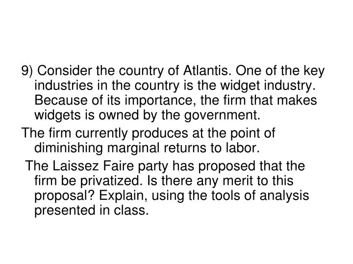 9) Consider the country of Atlantis. One of the key industries in the country is the widget industry. Because of its importance, the firm that makes widgets is owned by the government.