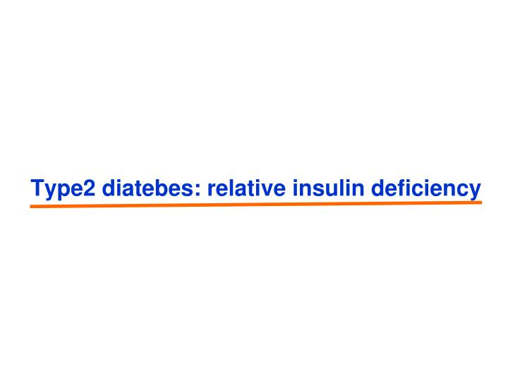 Type2 diatebes: relative insulin deficiency