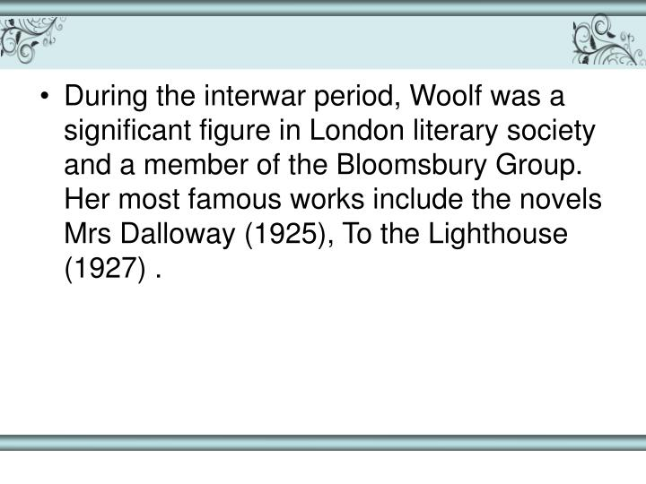 During the interwar period, Woolf was a significant figure in London literary society and a member of the Bloomsbury Group. Her most famous works include the novels Mrs Dalloway (1925), To the Lighthouse (1927) .