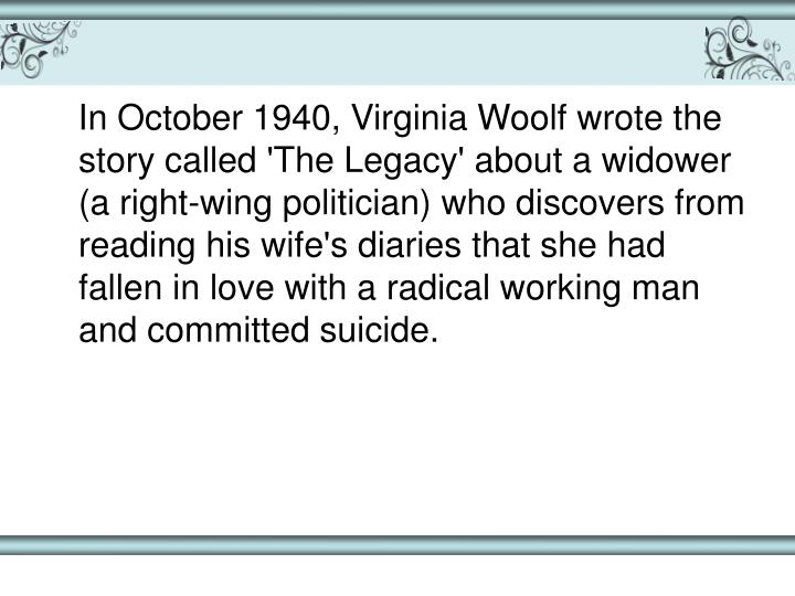 In October 1940, Virginia Woolf wrote the story called 'The Legacy' about a widower (a right-wing politician) who discovers from reading his wife's diaries that she had fallen in love with a radical working man and committed suicide.