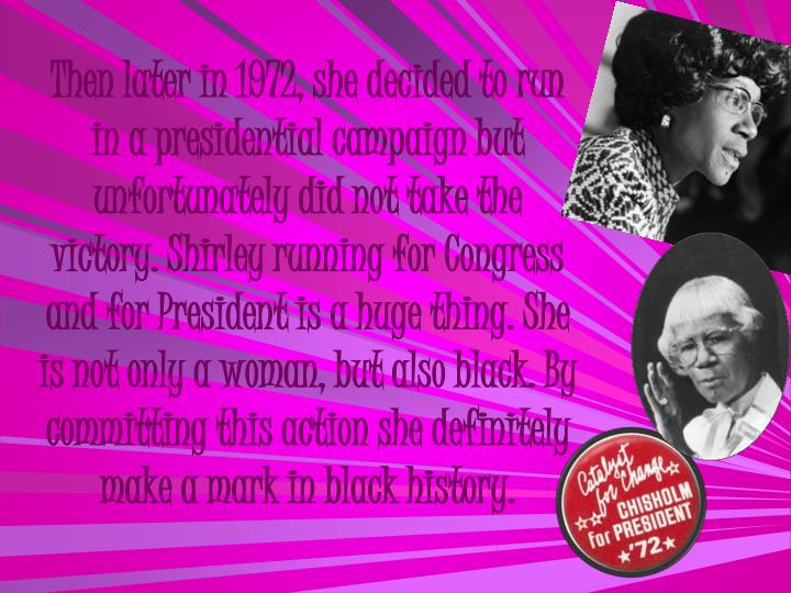 Then later in 1972, she decided to run in a presidential campaign but unfortunately did not take the victory. Shirley running for Congress and for President is a huge thing. She is not only a woman, but also black. By committing this action she definitely make a mark in black history.