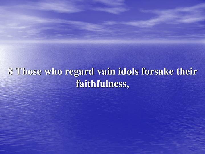 8 Those who regard vain idols forsake their faithfulness,