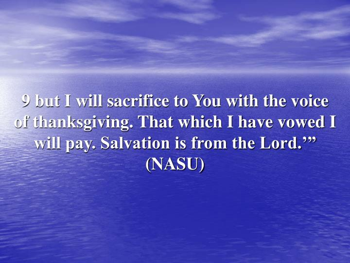 "9 but I will sacrifice to You with the voice of thanksgiving. That which I have vowed I will pay. Salvation is from the Lord.'"" (NASU)"