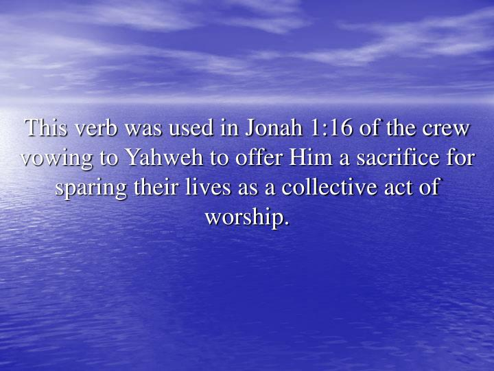 This verb was used in Jonah 1:16 of the crew vowing to Yahweh to offer Him a sacrifice for sparing their lives as a collective act of worship.