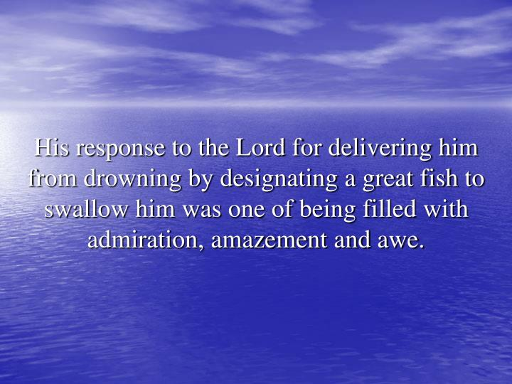 His response to the Lord for delivering him from drowning by designating a great fish to swallow him was one of being filled with admiration, amazement and awe.