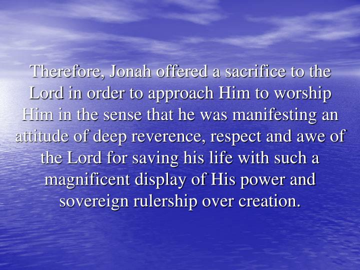 Therefore, Jonah offered a sacrifice to the Lord in order to approach Him to worship Him in the sense that he was manifesting an attitude of deep reverence, respect and awe of the Lord for saving his life with such a magnificent display of His power and sovereign rulership over creation.