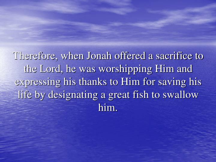 Therefore, when Jonah offered a sacrifice to the Lord, he was worshipping Him and expressing his thanks to Him for saving his life by designating a great fish to swallow him.