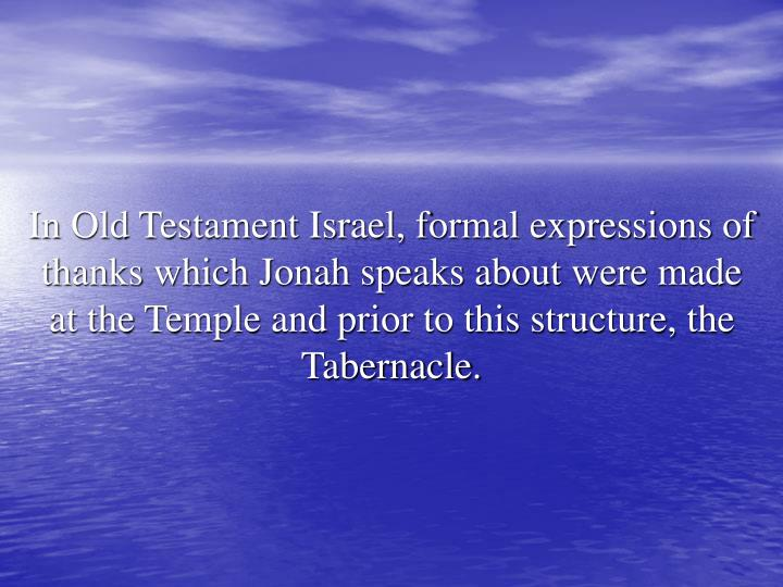 In Old Testament Israel, formal expressions of thanks which Jonah speaks about were made at the Temple and prior to this structure, the Tabernacle.