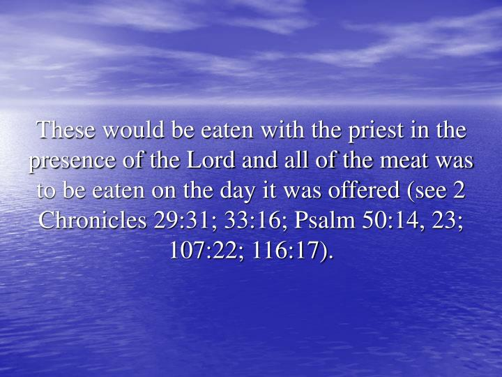These would be eaten with the priest in the presence of the Lord and all of the meat was to be eaten on the day it was offered (see 2 Chronicles 29:31; 33:16; Psalm 50:14, 23; 107:22; 116:17).