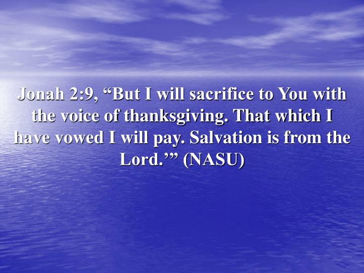 "Jonah 2:9, ""But I will sacrifice to You with the voice of thanksgiving. That which I have vowed I will pay. Salvation is from the Lord.'"" (NASU)"