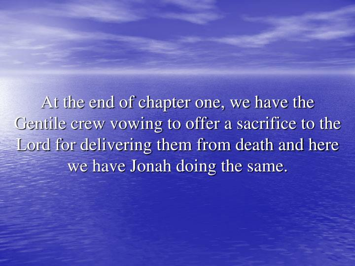 At the end of chapter one, we have the Gentile crew vowing to offer a sacrifice to the Lord for delivering them from death and here we have Jonah doing the same.