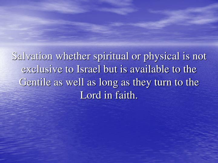 Salvation whether spiritual or physical is not exclusive to Israel but is available to the Gentile as well as long as they turn to the Lord in faith.