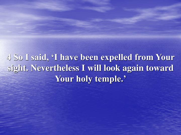 4 So I said, 'I have been expelled from Your sight. Nevertheless I will look again toward Your holy temple.'