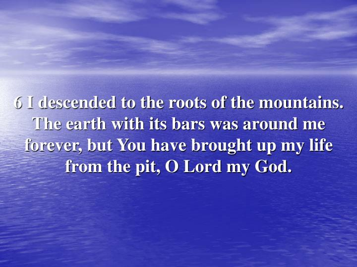 6 I descended to the roots of the mountains. The earth with its bars was around me forever, but You have brought up my life from the pit, O Lord my God.