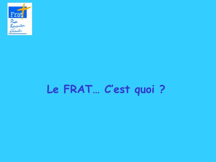 Le FRAT… C'est quoi ?
