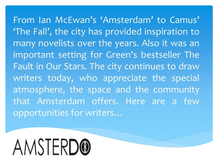 From Ian McEwan's 'Amsterdam' to Camus' 'The Fall', the city has provided inspiration to many novelists over the years. Also it was an important setting for Green's bestseller The Fault in Our Stars. The city continues to draw writers today, who appreciate the special atmosphere, the space and the community that Amsterdam offers. Here are a few opportunities for writers…