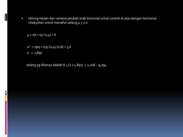 Hitung rataan dan variansi peubah acak binomial untuk contoh di atas dengan terorema chebyshev untuk menafsir selang