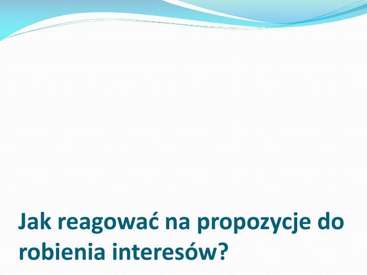 Jak reagowa na propozycje do robienia interesw?