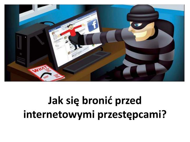 Jak si broni przed internetowymi przestpcami?