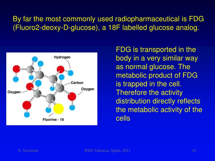 By far the most commonly used radiopharmaceutical is FDG (Fluoro2-deoxy-D-glucose), a 18F labelled glucose analog.