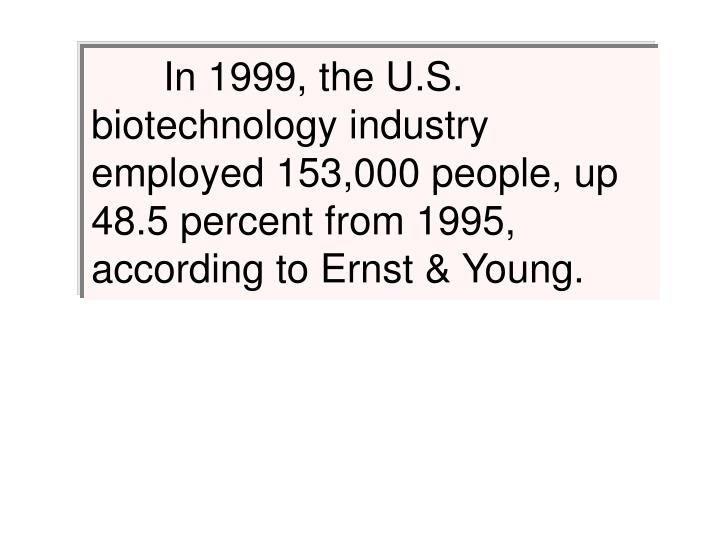 In 1999, the U.S. biotechnology industry employed 153,000 people, up 48.5 percent from 1995, according to Ernst & Young.