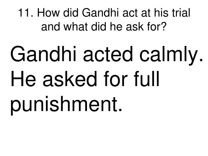 11. How did Gandhi act at his trial and what did he ask for?