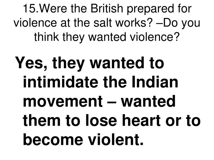 15.Were the British prepared for violence at the salt works? –Do you think they wanted violence?