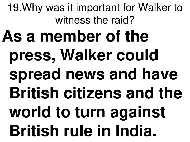 19.Why was it important for Walker to witness the raid?