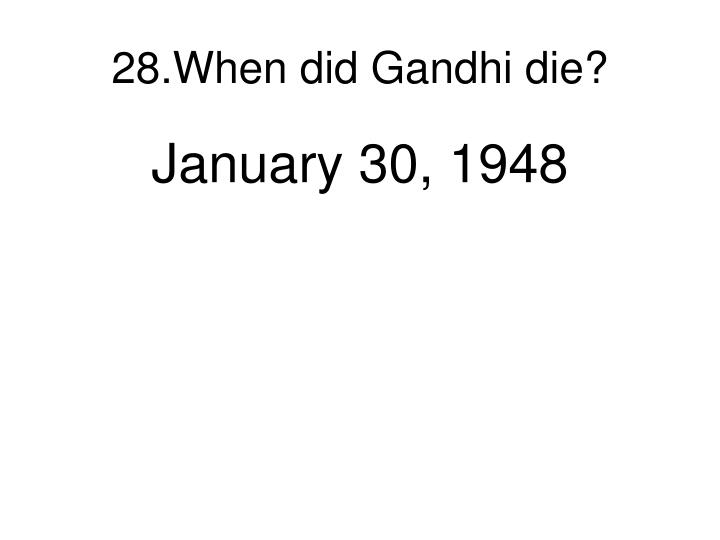 28.When did Gandhi die?