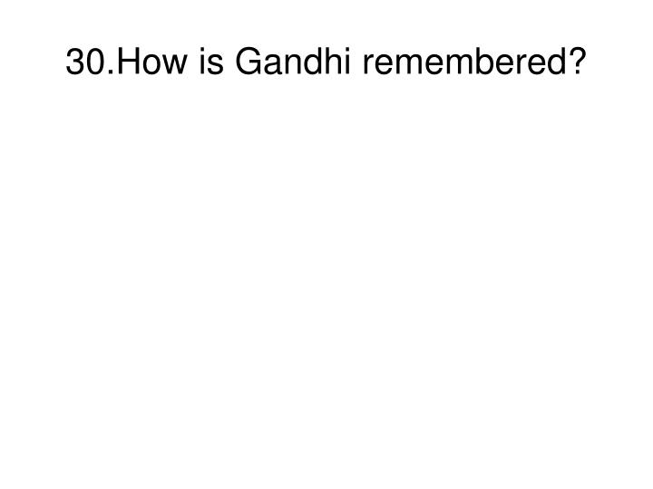 30.How is Gandhi remembered?