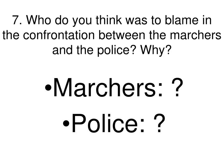 7. Who do you think was to blame in the confrontation between the marchers and the police? Why?