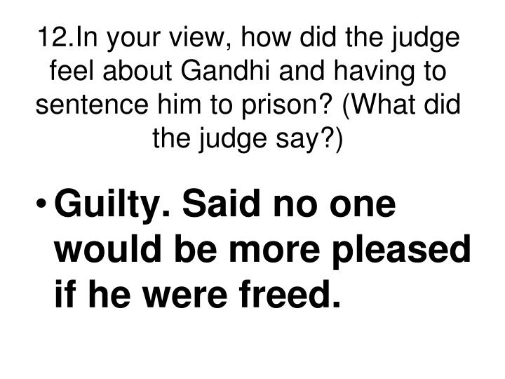 12.In your view, how did the judge feel about Gandhi and having to sentence him to prison? (What did the judge say?)