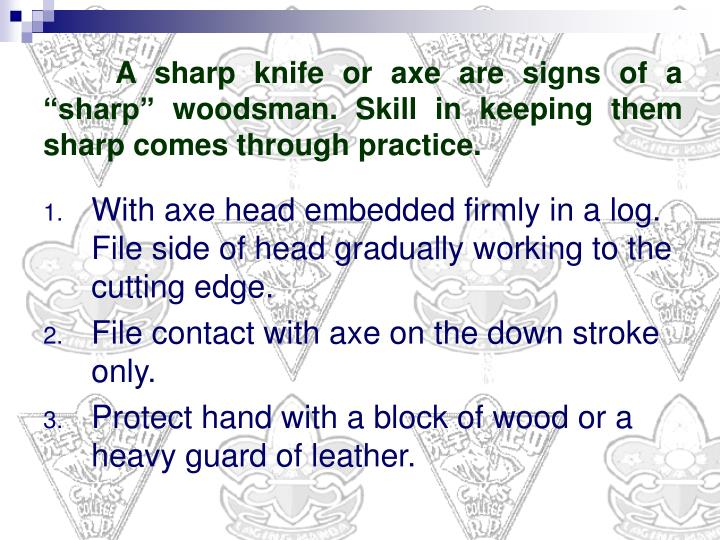 "A sharp knife or axe are signs of a ""sharp"" woodsman. Skill in keeping them sharp comes through practice."