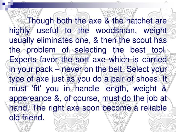 Though both the axe & the hatchet are highly useful to the woodsman, weight usually eliminates one, ...