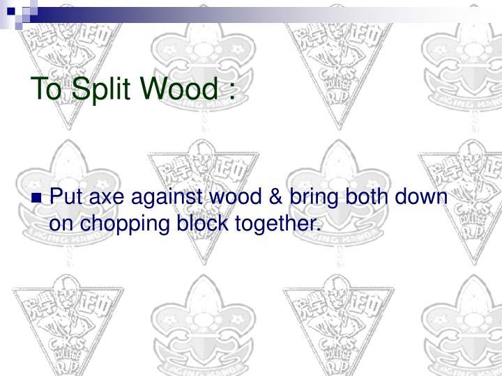 To Split Wood :