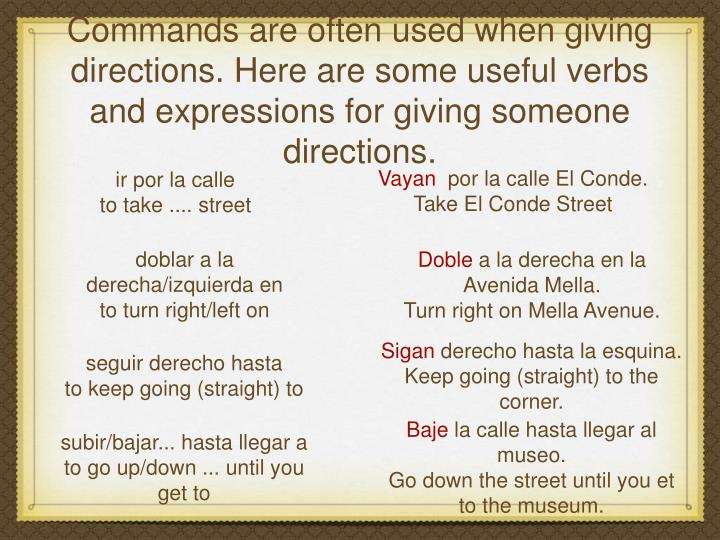 Commands are often used when giving directions. Here are some useful verbs and expressions for giving someone directions.