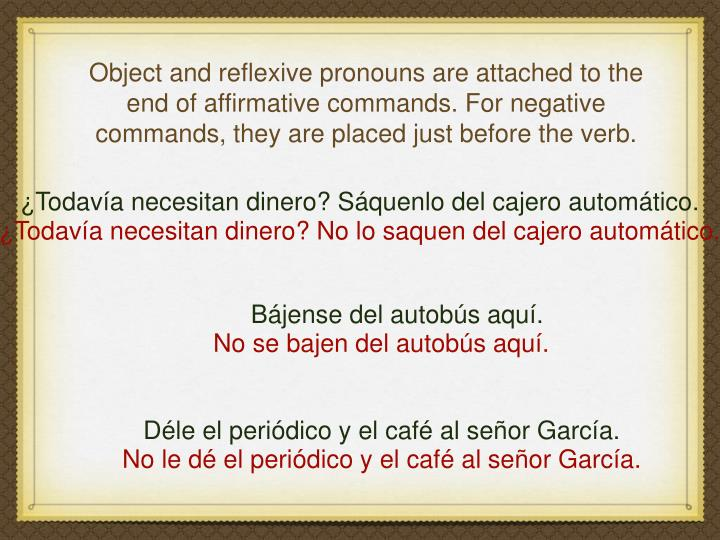 Object and reflexive pronouns are attached to the end of affirmative commands. For negative commands, they are placed just before the verb.