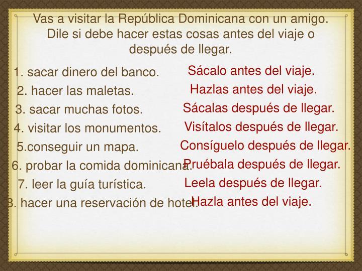 Vas a visitar la República Dominicana con un amigo. Dile si debe hacer estas cosas antes del viaje o después de llegar.
