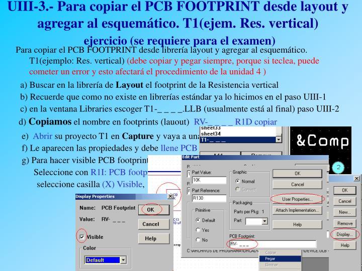 UIII-3.- Para copiar el PCB FOOTPRINT desde layout y agregar al esquemático. T1(ejem. Res. vertical)