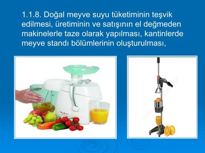 1.1.8. Doğal meyve suyu tüketiminin teşvik edilmesi, üretiminin ve satışının el değmeden makinelerle taze olarak yapılması, kantinlerde meyve standı bölümlerinin oluşturulması,
