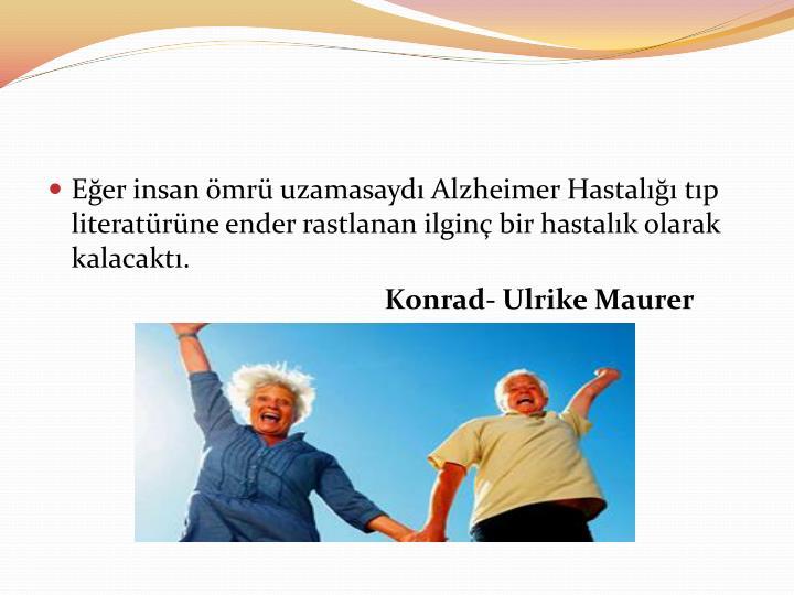 Eğer insan ömrü uzamasaydı Alzheimer Hastalığı tıp literatürüne ender rastlanan ilginç bir hastalık olarak kalacaktı.